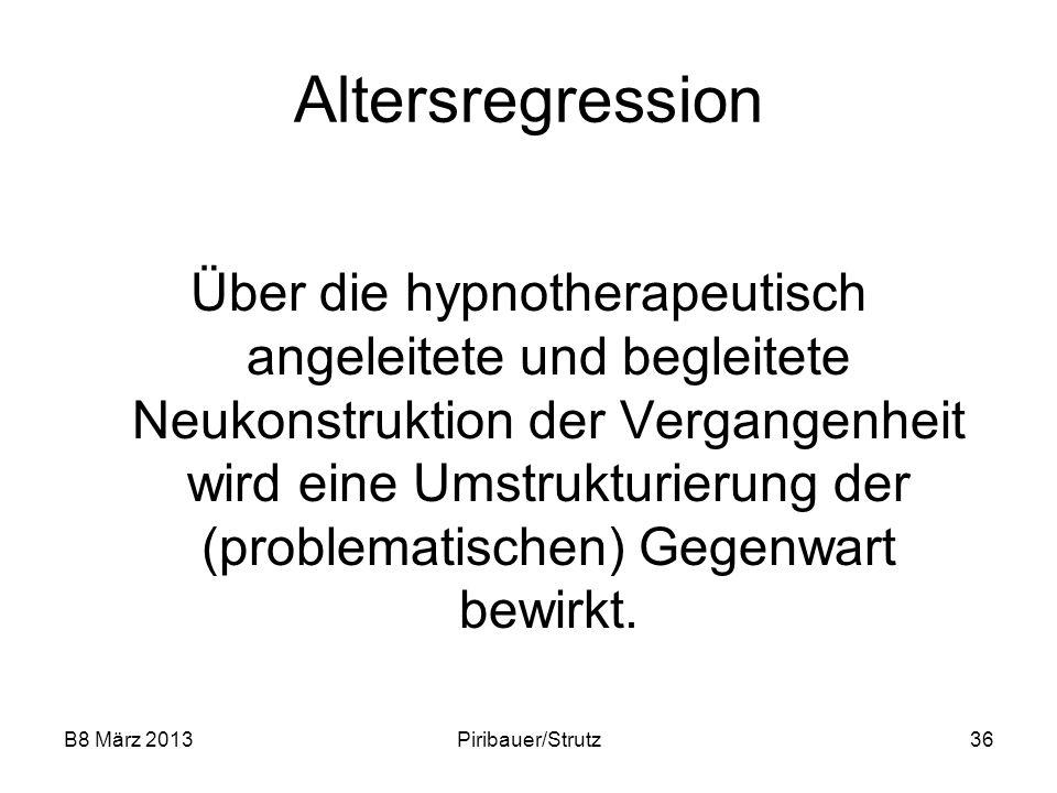 B8 März 2013Piribauer/Strutz36 Altersregression Über die hypnotherapeutisch angeleitete und begleitete Neukonstruktion der Vergangenheit wird eine Ums