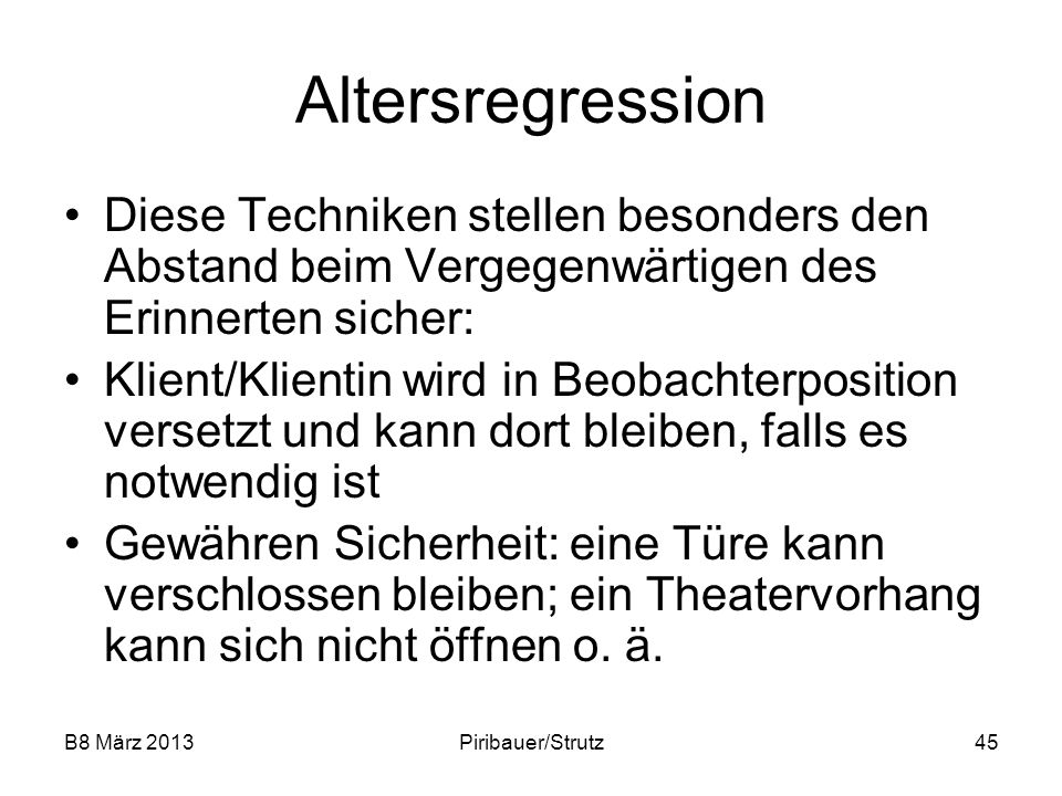B8 März 2013Piribauer/Strutz45 Altersregression Diese Techniken stellen besonders den Abstand beim Vergegenwärtigen des Erinnerten sicher: Klient/Klie