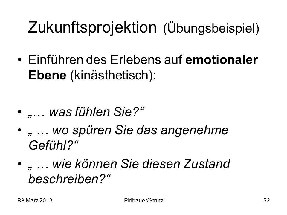 B8 März 2013Piribauer/Strutz52 Zukunftsprojektion (Übungsbeispiel) Einführen des Erlebens auf emotionaler Ebene (kinästhetisch): … was fühlen Sie? … w