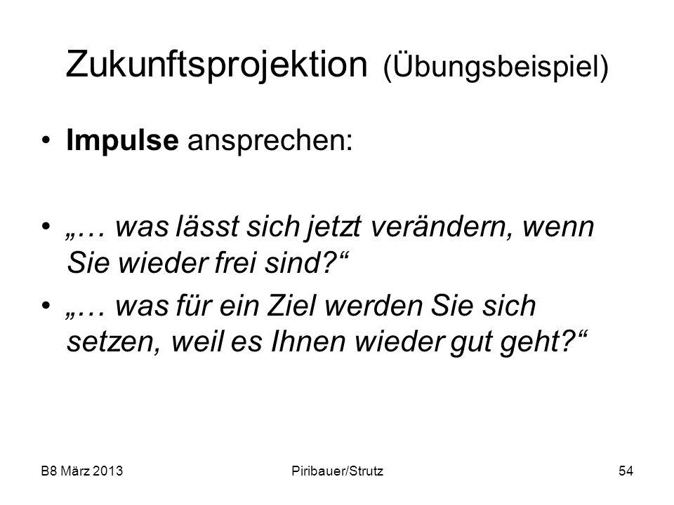 B8 März 2013Piribauer/Strutz54 Zukunftsprojektion (Übungsbeispiel) Impulse ansprechen: … was lässt sich jetzt verändern, wenn Sie wieder frei sind? …