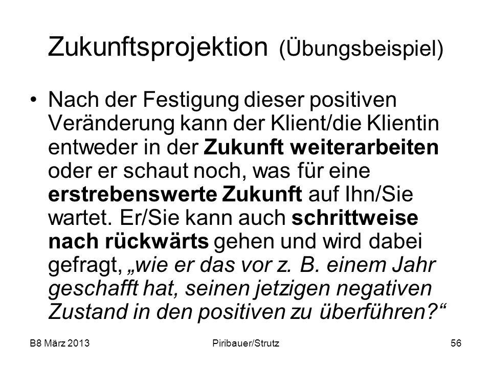 B8 März 2013Piribauer/Strutz56 Zukunftsprojektion (Übungsbeispiel) Nach der Festigung dieser positiven Veränderung kann der Klient/die Klientin entwed
