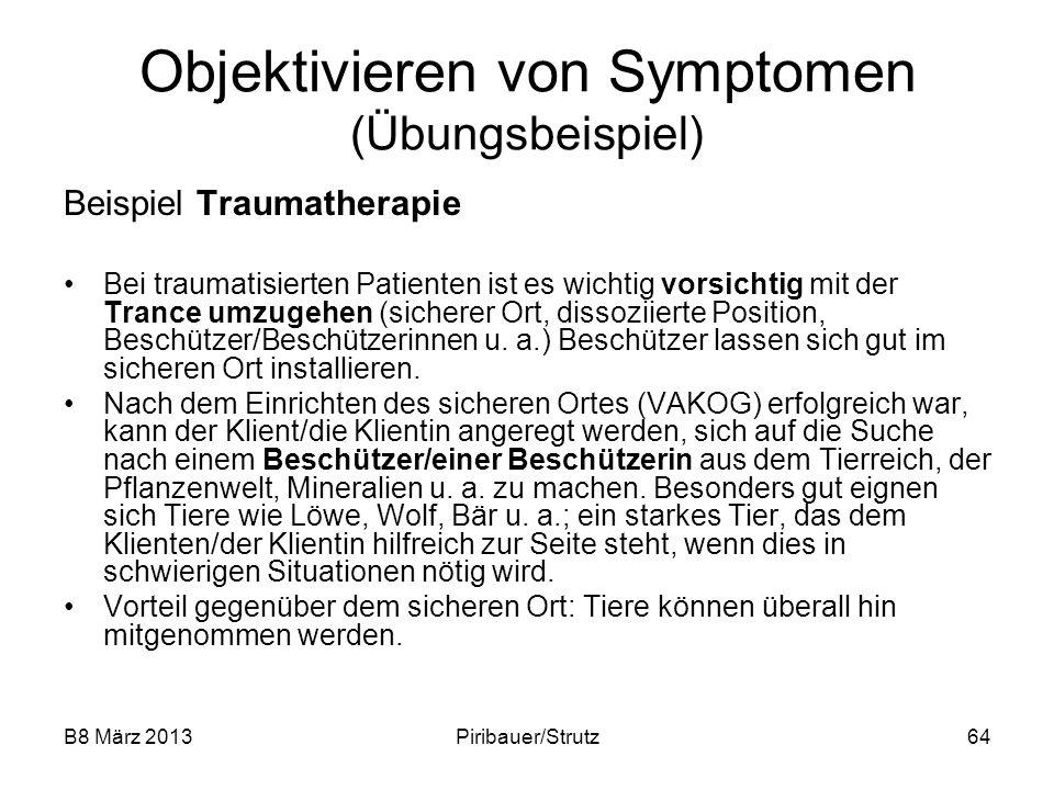 B8 März 2013Piribauer/Strutz64 Objektivieren von Symptomen (Übungsbeispiel) Beispiel Traumatherapie Bei traumatisierten Patienten ist es wichtig vorsi