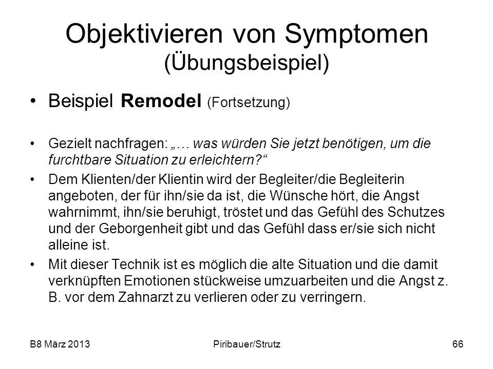 B8 März 2013Piribauer/Strutz66 Objektivieren von Symptomen (Übungsbeispiel) Beispiel Remodel (Fortsetzung) Gezielt nachfragen: … was würden Sie jetzt