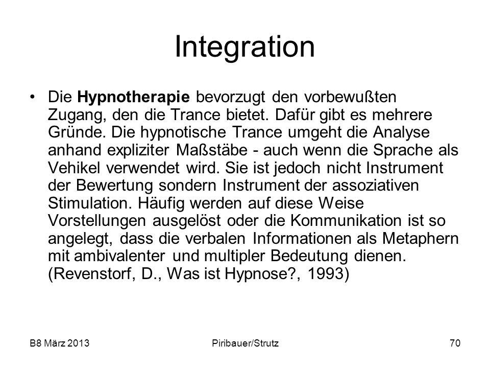 B8 März 2013Piribauer/Strutz70 Integration Die Hypnotherapie bevorzugt den vorbewußten Zugang, den die Trance bietet. Dafür gibt es mehrere Gründe. Di