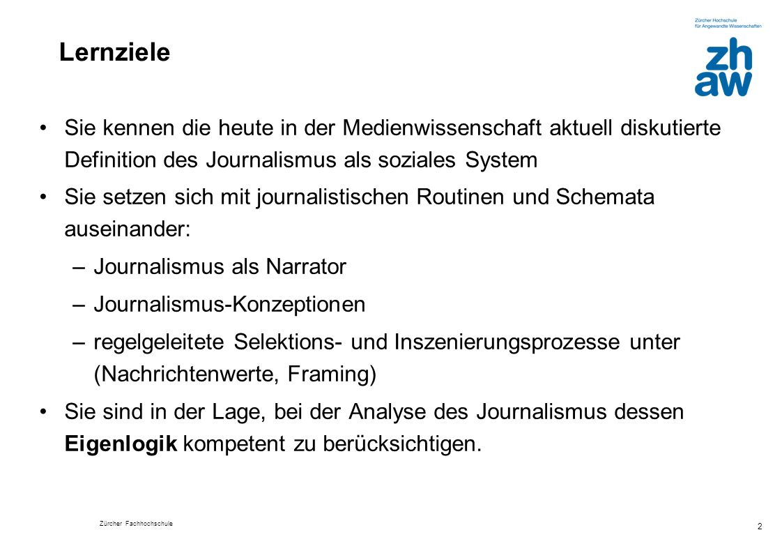 Zürcher Fachhochschule 2 Lernziele Sie kennen die heute in der Medienwissenschaft aktuell diskutierte Definition des Journalismus als soziales System