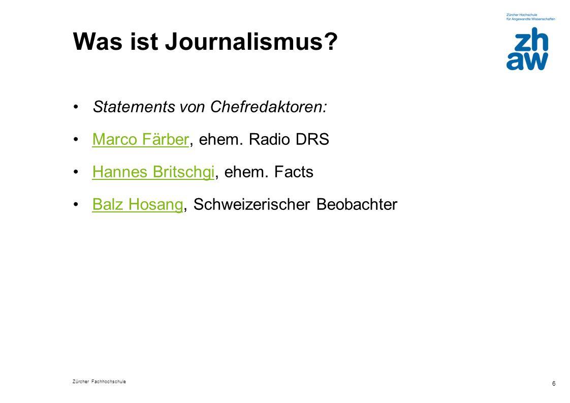 Zürcher Fachhochschule 6 Was ist Journalismus? Statements von Chefredaktoren: Marco Färber, ehem. Radio DRSMarco Färber Hannes Britschgi, ehem. FactsH