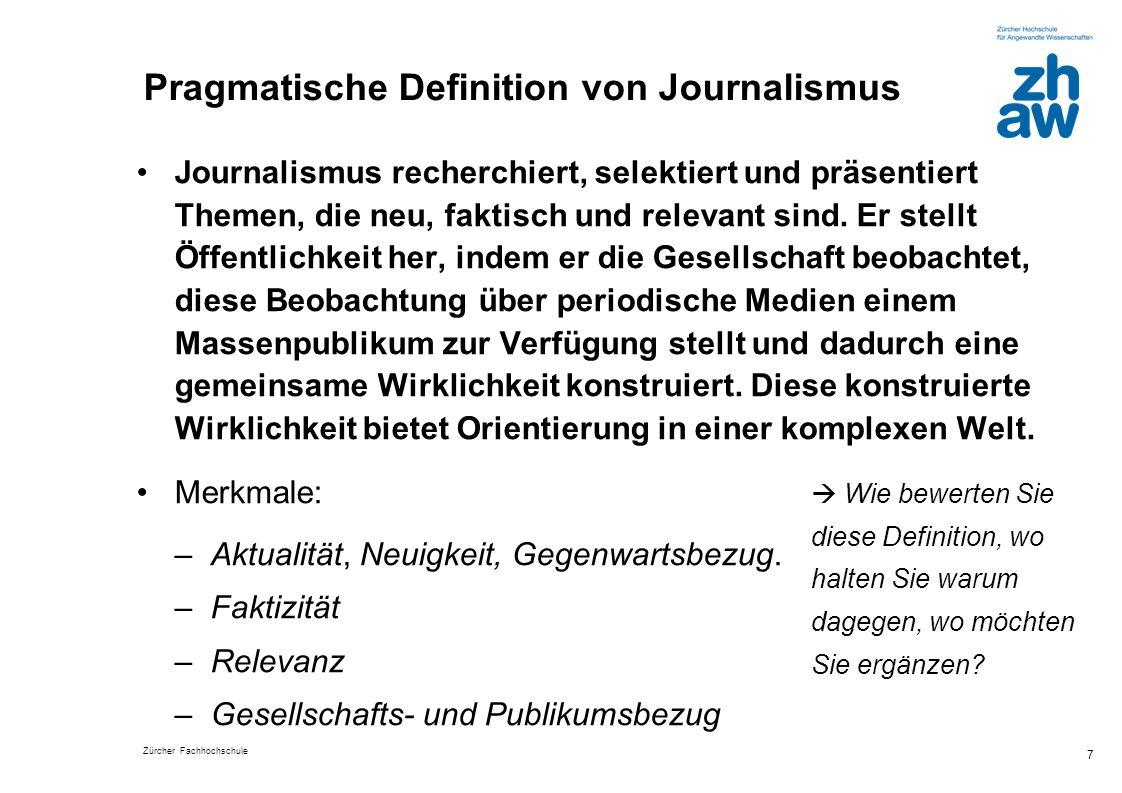 Zürcher Fachhochschule 7 Pragmatische Definition von Journalismus Journalismus recherchiert, selektiert und präsentiert Themen, die neu, faktisch und