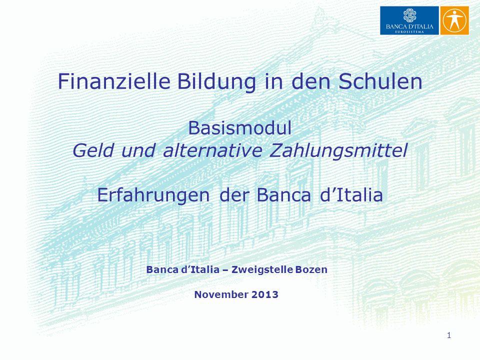 1 Finanzielle Bildung in den Schulen Basismodul Geld und alternative Zahlungsmittel Erfahrungen der Banca dItalia Banca dItalia – Zweigstelle Bozen November 2013