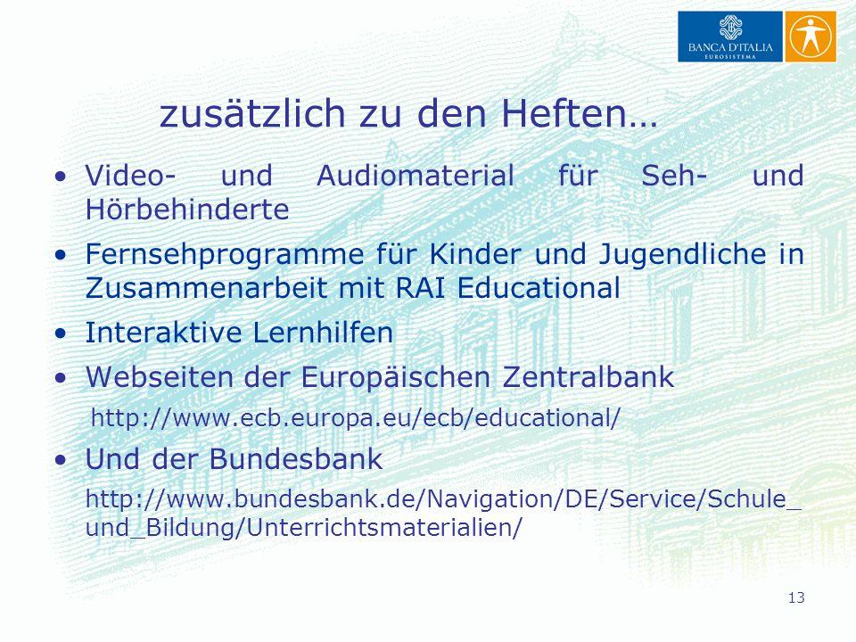 13 zusätzlich zu den Heften… Video- und Audiomaterial für Seh- und Hörbehinderte Fernsehprogramme für Kinder und Jugendliche in Zusammenarbeit mit RAI Educational Interaktive Lernhilfen Webseiten der Europäischen Zentralbank http://www.ecb.europa.eu/ecb/educational/ Und der Bundesbank http://www.bundesbank.de/Navigation/DE/Service/Schule_ und_Bildung/Unterrichtsmaterialien/