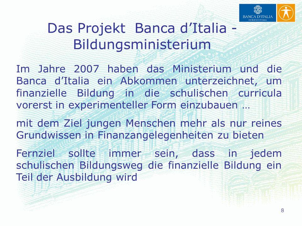8 Im Jahre 2007 haben das Ministerium und die Banca dItalia ein Abkommen unterzeichnet, um finanzielle Bildung in die schulischen curricula vorerst in experimenteller Form einzubauen … mit dem Ziel jungen Menschen mehr als nur reines Grundwissen in Finanzangelegenheiten zu bieten Fernziel sollte immer sein, dass in jedem schulischen Bildungsweg die finanzielle Bildung ein Teil der Ausbildung wird Das Projekt Banca dItalia - Bildungsministerium