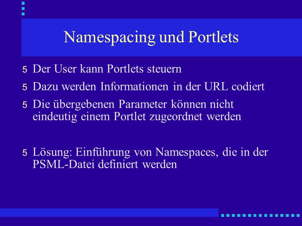 Namespacing und Portlets 5 Der User kann Portlets steuern 5 Dazu werden Informationen in der URL codiert 5 Die übergebenen Parameter können nicht eindeutig einem Portlet zugeordnet werden 5 Lösung: Einführung von Namespaces, die in der PSML-Datei definiert werden