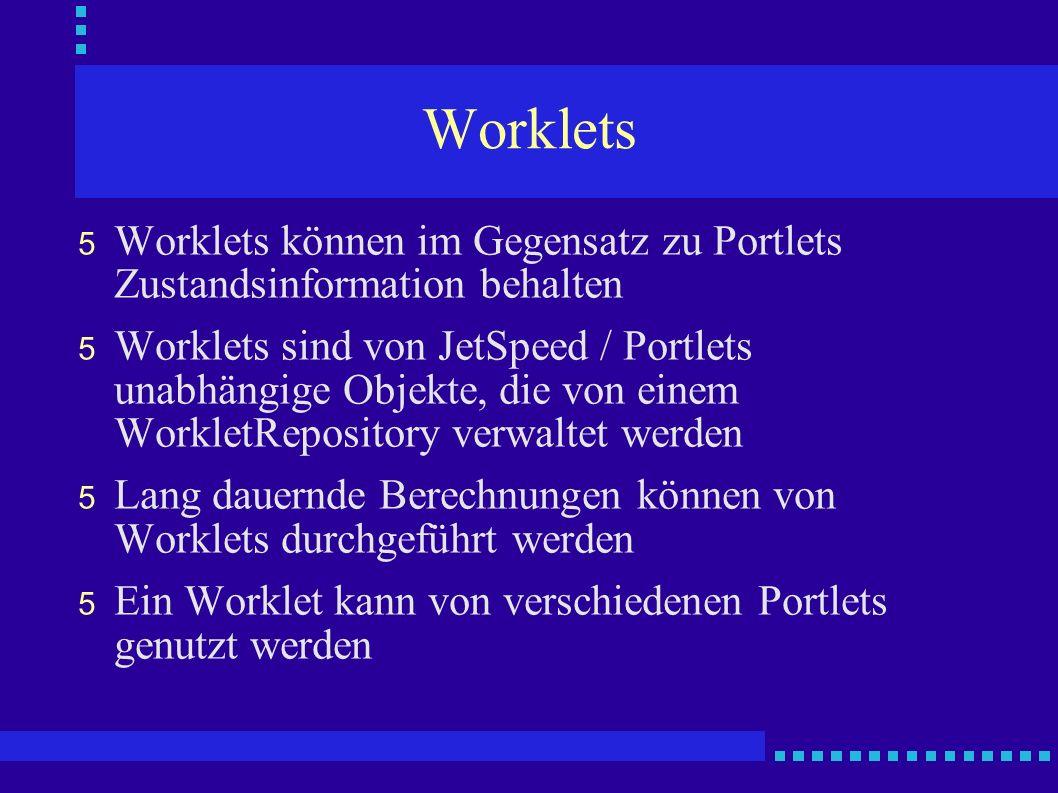 Worklets 5 Worklets können im Gegensatz zu Portlets Zustandsinformation behalten 5 Worklets sind von JetSpeed / Portlets unabhängige Objekte, die von einem WorkletRepository verwaltet werden 5 Lang dauernde Berechnungen können von Worklets durchgeführt werden 5 Ein Worklet kann von verschiedenen Portlets genutzt werden