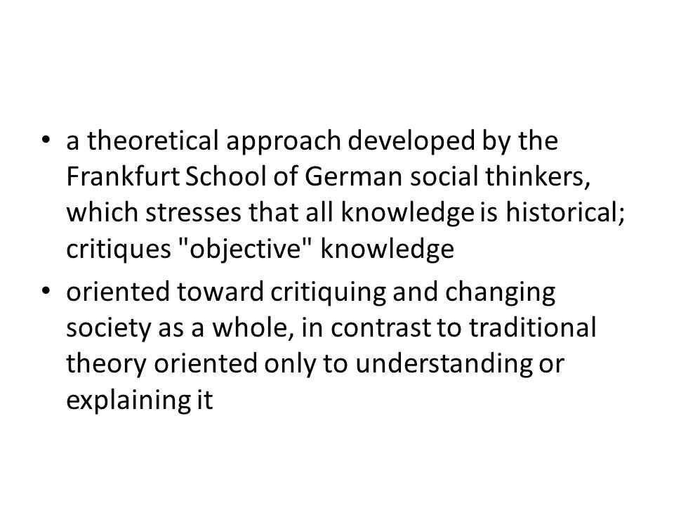 a theoretical approach developed by the Frankfurt School of German social thinkers, which stresses that all knowledge is historical; critiques