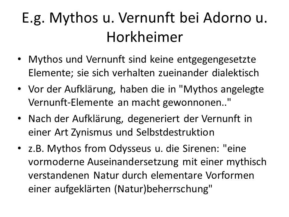 E.g. Mythos u. Vernunft bei Adorno u. Horkheimer Mythos und Vernunft sind keine entgegengesetzte Elemente; sie sich verhalten zueinander dialektisch V