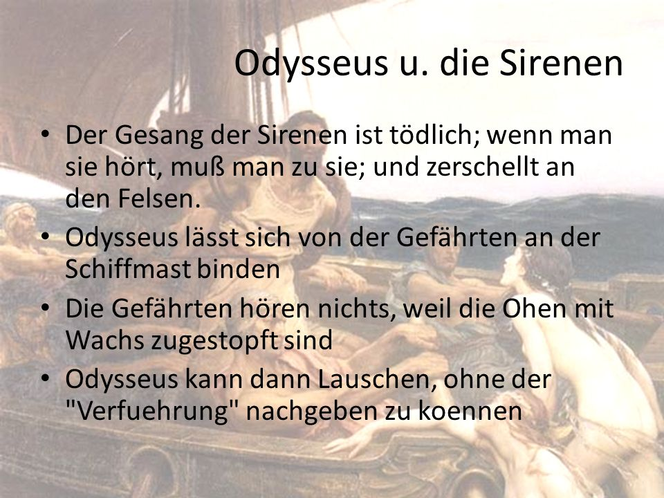 Odysseus u. die Sirenen Der Gesang der Sirenen ist tödlich; wenn man sie hört, muß man zu sie; und zerschellt an den Felsen. Odysseus lässt sich von d