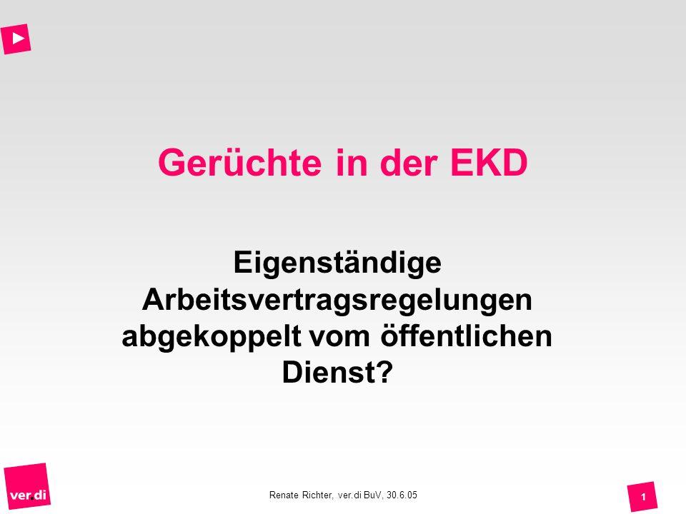 Renate Richter, ver.di BuV, 30.6.05 1 Gerüchte in der EKD Eigenständige Arbeitsvertragsregelungen abgekoppelt vom öffentlichen Dienst?