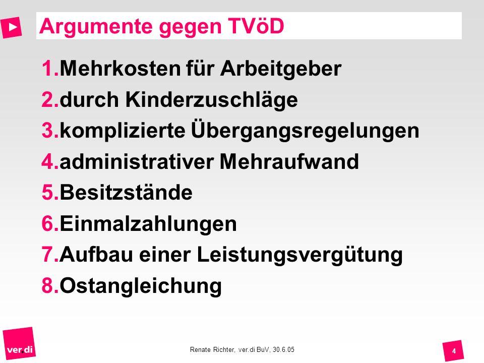 Renate Richter, ver.di BuV, 30.6.05 4 Argumente gegen TVöD 1.Mehrkosten für Arbeitgeber 2.durch Kinderzuschläge 3.komplizierte Übergangsregelungen 4.a