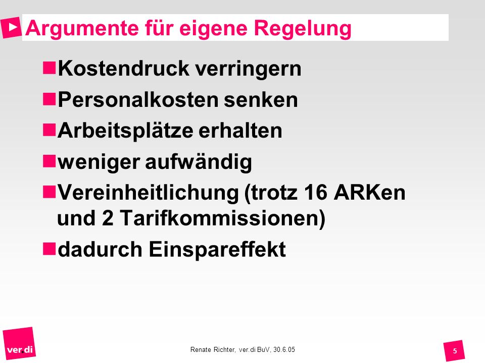 Renate Richter, ver.di BuV, 30.6.05 6 Eckpunkte für eigene Regelung Tabelle 15 Entgeltgruppen nur 2 Höherstufungen nach 3 und nach 10 Jahren EG 1: 1068 (TVöD: 1268 ) EG 15 bis 4 678 (TVöD: 5 030 )