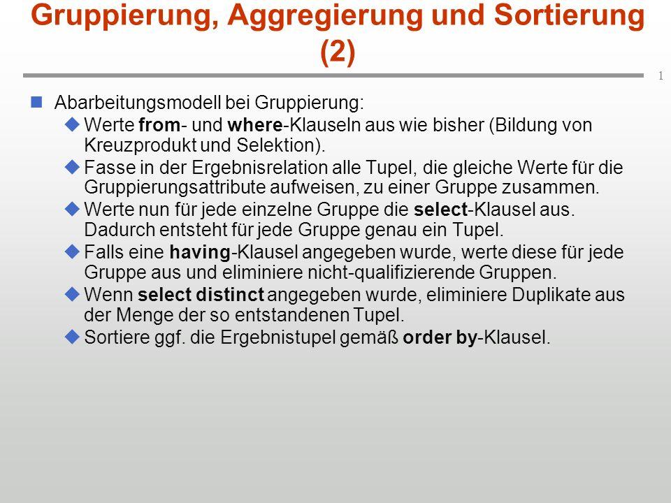 1 Gruppierung, Aggregierung und Sortierung (2) Abarbeitungsmodell bei Gruppierung: Werte from- und where-Klauseln aus wie bisher (Bildung von Kreuzprodukt und Selektion).