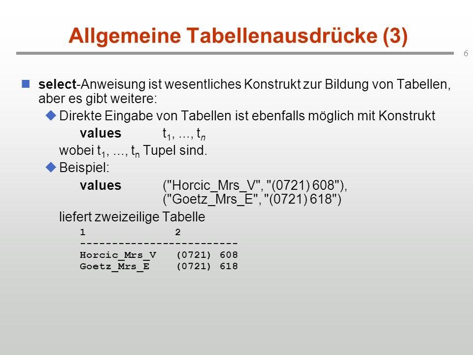 6 Allgemeine Tabellenausdrücke (3) select-Anweisung ist wesentliches Konstrukt zur Bildung von Tabellen, aber es gibt weitere: Direkte Eingabe von Tabellen ist ebenfalls möglich mit Konstrukt valuest 1,..., t n wobei t 1,..., t n Tupel sind.