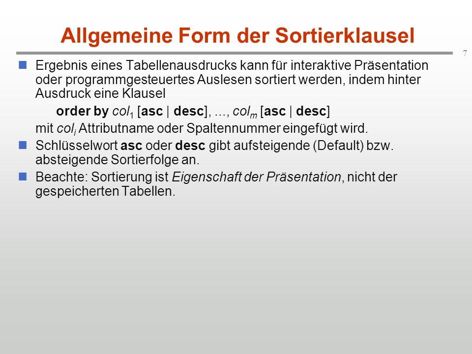 7 Allgemeine Form der Sortierklausel Ergebnis eines Tabellenausdrucks kann für interaktive Präsentation oder programmgesteuertes Auslesen sortiert werden, indem hinter Ausdruck eine Klausel order by col 1 [asc | desc],..., col m [asc | desc] mit col i Attributname oder Spaltennummer eingefügt wird.