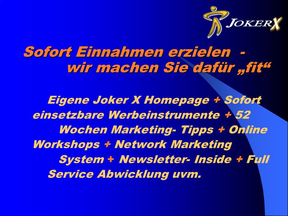 Sofort Einnahmen erzielen - wir machen Sie dafür fit Eigene Joker X Homepage + Sofort einsetzbare Werbeinstrumente + 52 Wochen Marketing- Tipps + Online Workshops + Network Marketing System + Newsletter- Inside + Full Service Abwicklung uvm.