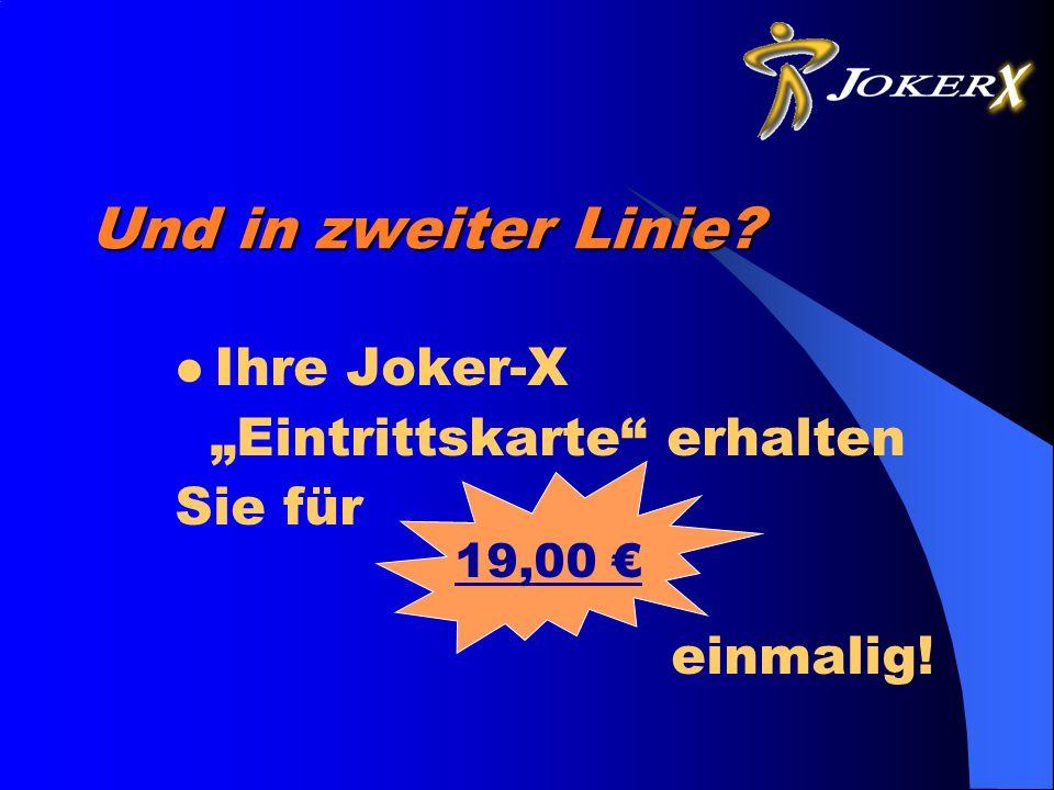 Und in zweiter Linie? Ihre Joker-X Eintrittskarte erhalten Sie für einmalig! 19,00
