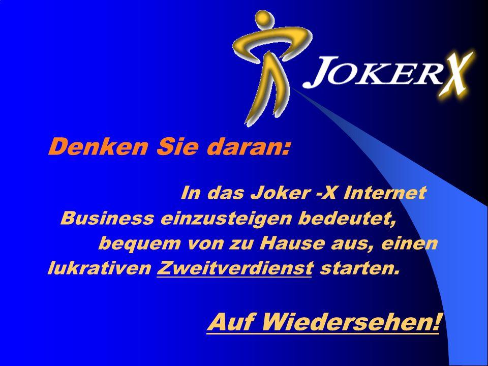 Denken Sie daran: In das Joker -X Internet Business einzusteigen bedeutet, bequem von zu Hause aus, einen lukrativen Zweitverdienst starten.