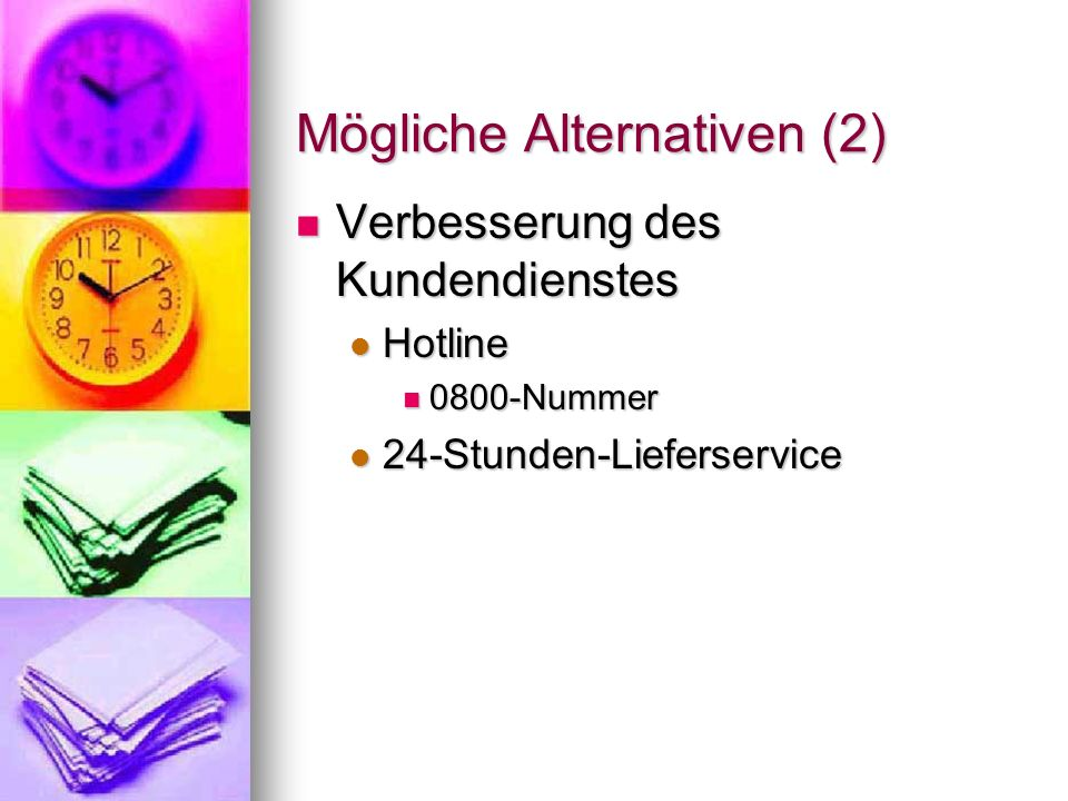 Mögliche Alternativen (2) Verbesserung des Kundendienstes Verbesserung des Kundendienstes Hotline Hotline 0800-Nummer 0800-Nummer 24-Stunden-Lieferser