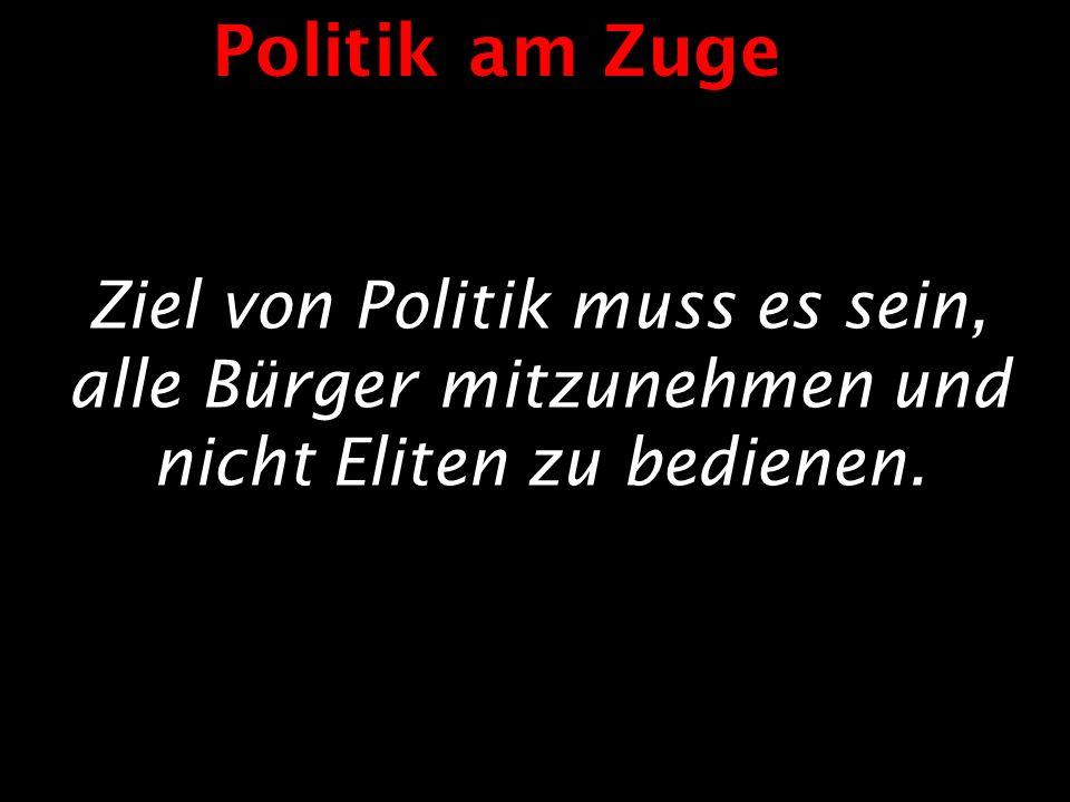 Ziel von Politik muss es sein, alle Bürger mitzunehmen und nicht Eliten zu bedienen. Politik am Zuge