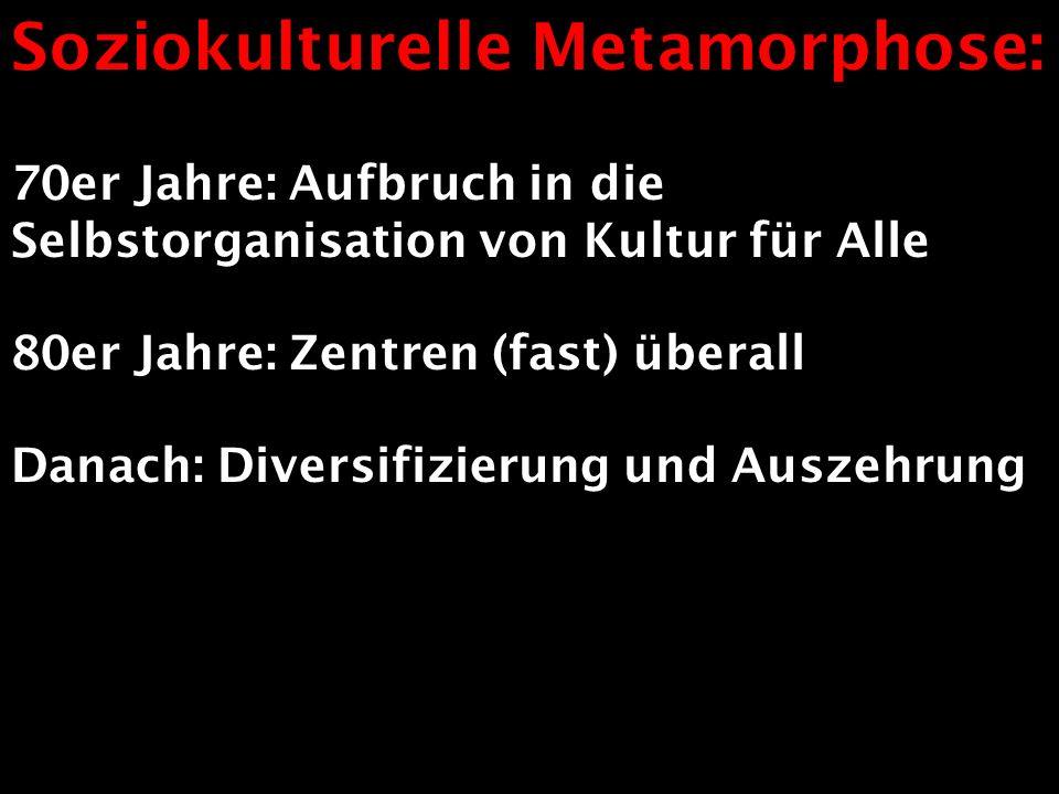 Soziokulturelle Metamorphose: 70er Jahre: Aufbruch in die Selbstorganisation von Kultur für Alle 80er Jahre: Zentren (fast) überall Danach: Diversifiz