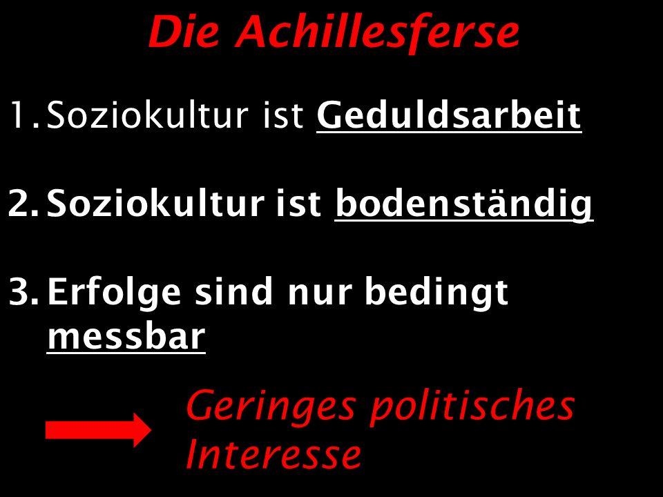 Die Achillesferse 1.Soziokultur ist Geduldsarbeit 2.Soziokultur ist bodenständig 3.Erfolge sind nur bedingt messbar Geringes politisches Interesse