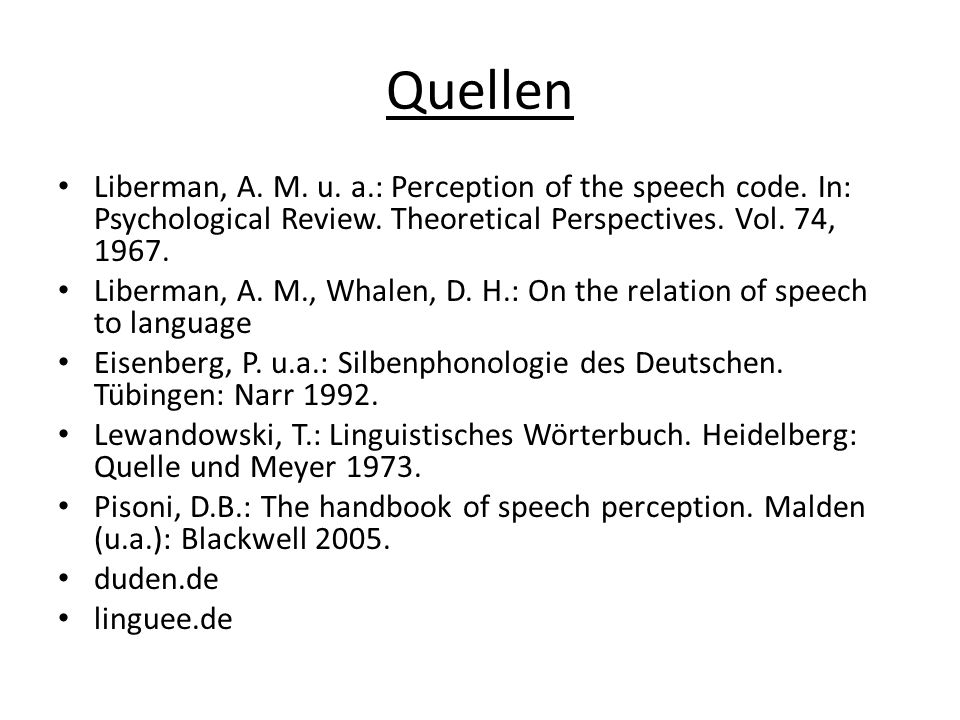 Quellen Liberman, A. M. u. a.: Perception of the speech code. In: Psychological Review. Theoretical Perspectives. Vol. 74, 1967. Liberman, A. M., Whal