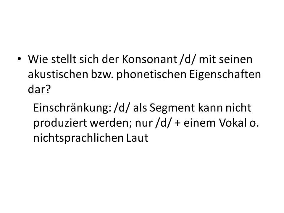 Wie stellt sich der Konsonant /d/ mit seinen akustischen bzw. phonetischen Eigenschaften dar? Einschränkung: /d/ als Segment kann nicht produziert wer