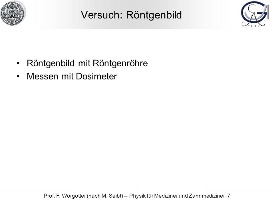 Prof. F. Wörgötter (nach M. Seibt) -- Physik für Mediziner und Zahnmediziner 7 Versuch: Röntgenbild Röntgenbild mit Röntgenröhre Messen mit Dosimeter