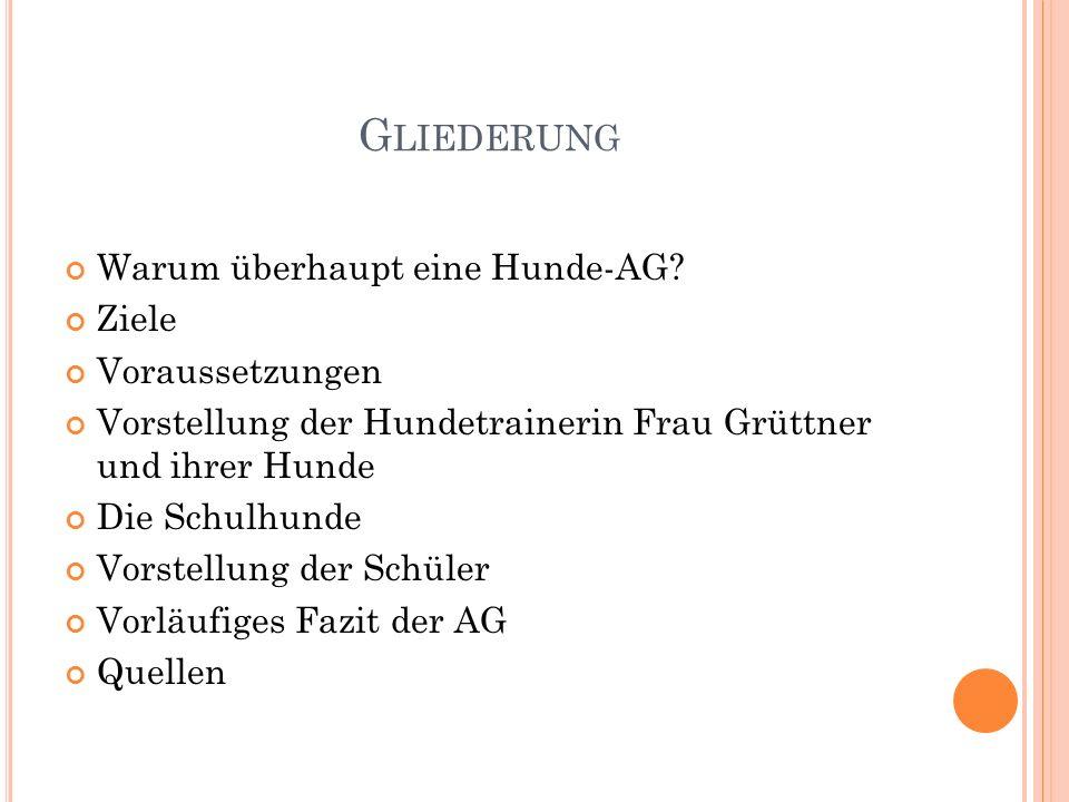 G LIEDERUNG Warum überhaupt eine Hunde-AG? Ziele Voraussetzungen Vorstellung der Hundetrainerin Frau Grüttner und ihrer Hunde Die Schulhunde Vorstellu
