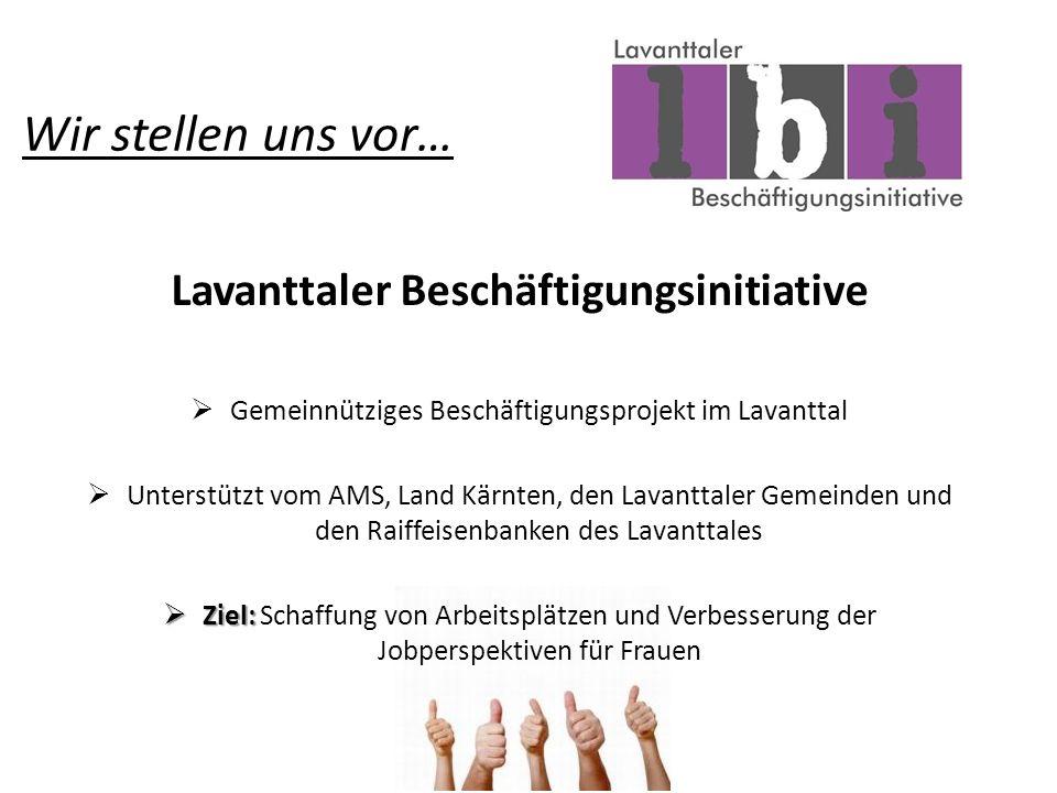 Wir stellen uns vor… Lavanttaler Beschäftigungsinitiative Gemeinnütziges Beschäftigungsprojekt im Lavanttal Unterstützt vom AMS, Land Kärnten, den Lavanttaler Gemeinden und den Raiffeisenbanken des Lavanttales Ziel: Ziel: Schaffung von Arbeitsplätzen und Verbesserung der Jobperspektiven für Frauen