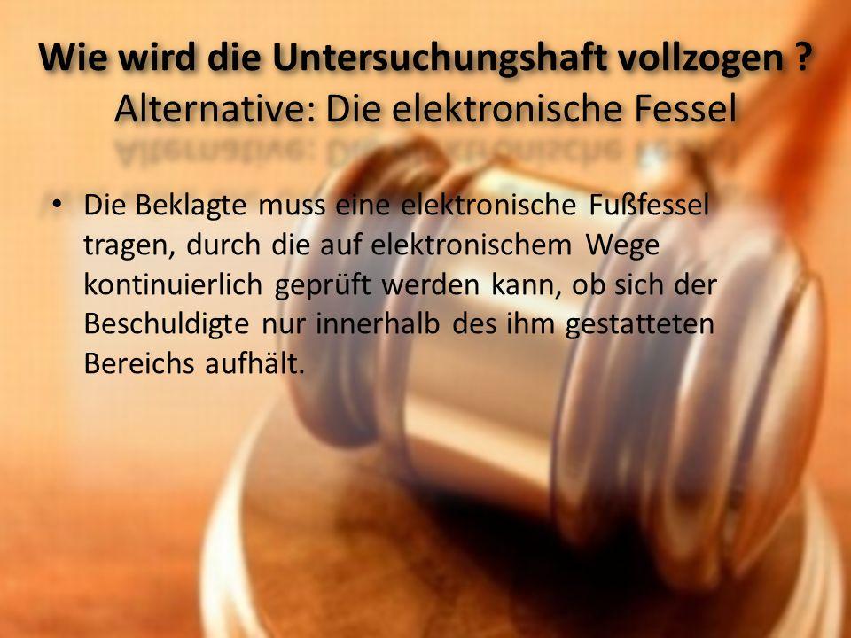 Die Beklagte muss eine elektronische Fußfessel tragen, durch die auf elektronischem Wege kontinuierlich geprüft werden kann, ob sich der Beschuldigte