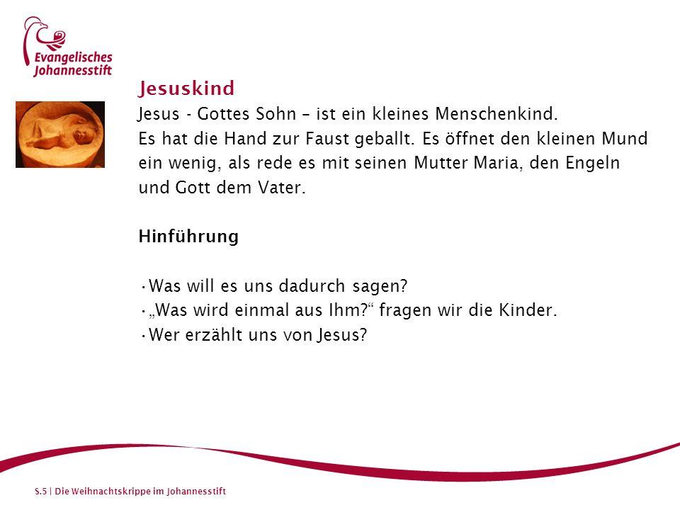 S.5 | Die Weihnachtskrippe im Johannesstift Jesuskind Jesus - Gottes Sohn – ist ein kleines Menschenkind. Es hat die Hand zur Faust geballt. Es öffnet