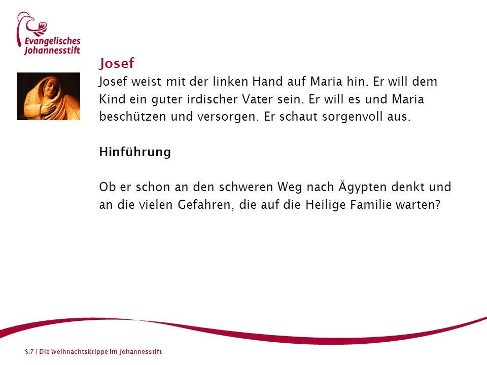 S.7 | Die Weihnachtskrippe im Johannesstift Josef Josef weist mit der linken Hand auf Maria hin. Er will dem Kind ein guter irdischer Vater sein. Er w