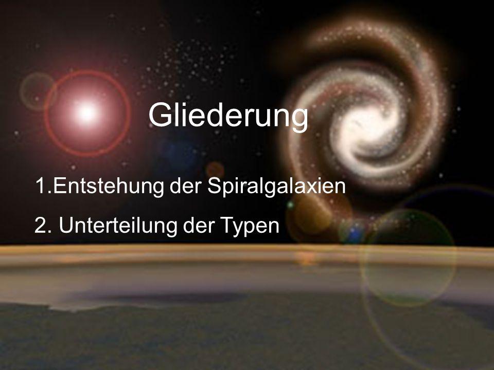 Gliederung 1.Entstehung der Spiralgalaxien 2. Unterteilung der Typen