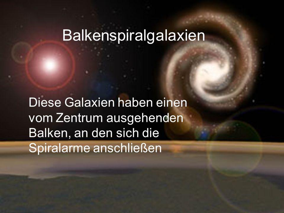 Balkenspiralgalaxien Diese Galaxien haben einen vom Zentrum ausgehenden Balken, an den sich die Spiralarme anschließen