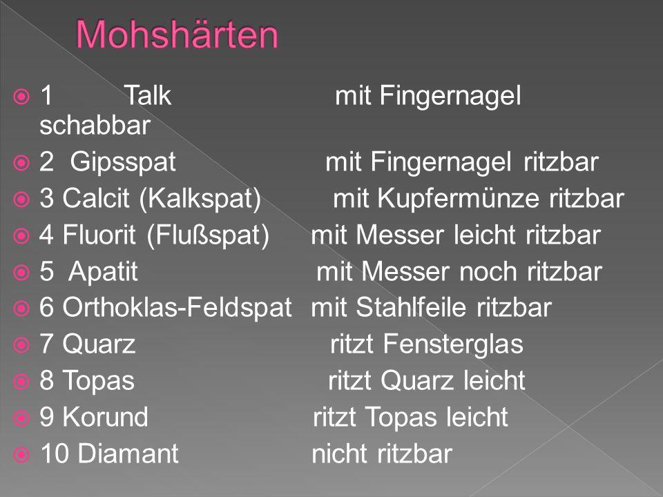 1 Talk mit Fingernagel schabbar 2 Gipsspat mit Fingernagel ritzbar 3 Calcit (Kalkspat) mit Kupfermünze ritzbar 4 Fluorit (Flußspat) mit Messer leicht