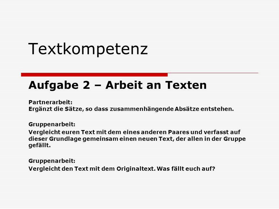 Textkompetenz Aufgabe 2 – Arbeit an Texten Partnerarbeit: Ergänzt die Sätze, so dass zusammenhängende Absätze entstehen. Gruppenarbeit: Vergleicht eur