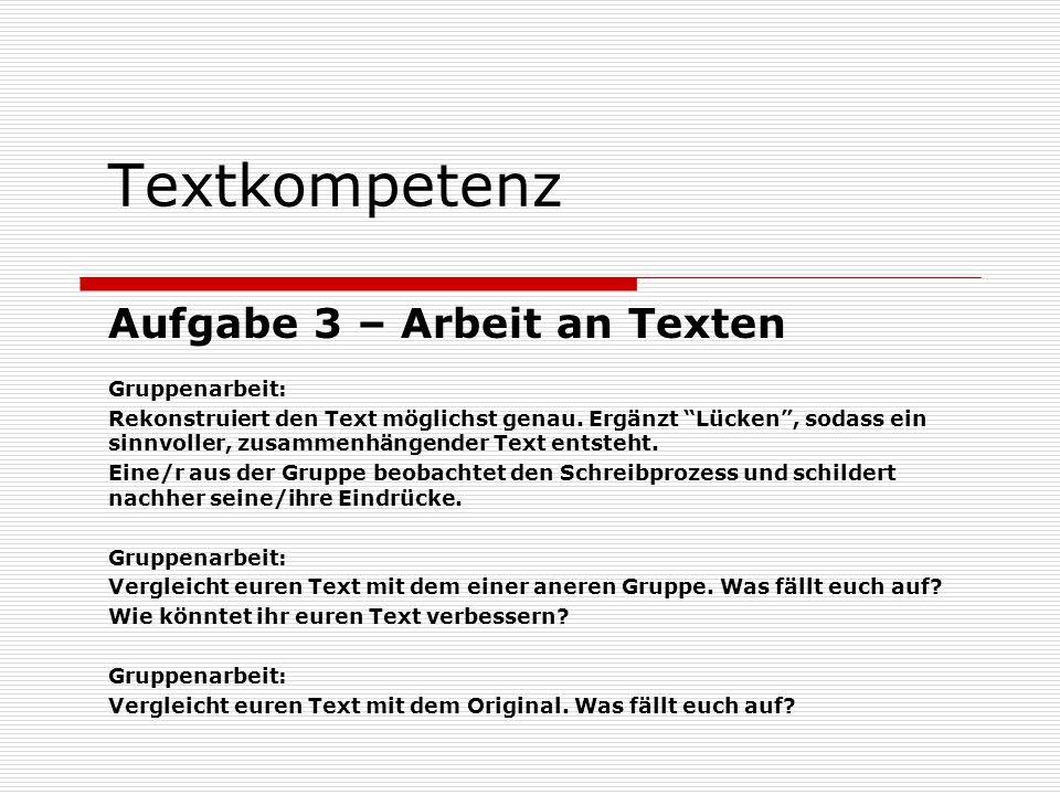 Textkompetenz Aufgabe 3 – Arbeit an Texten Gruppenarbeit: Rekonstruiert den Text möglichst genau. Ergänzt Lücken, sodass ein sinnvoller, zusammenhänge