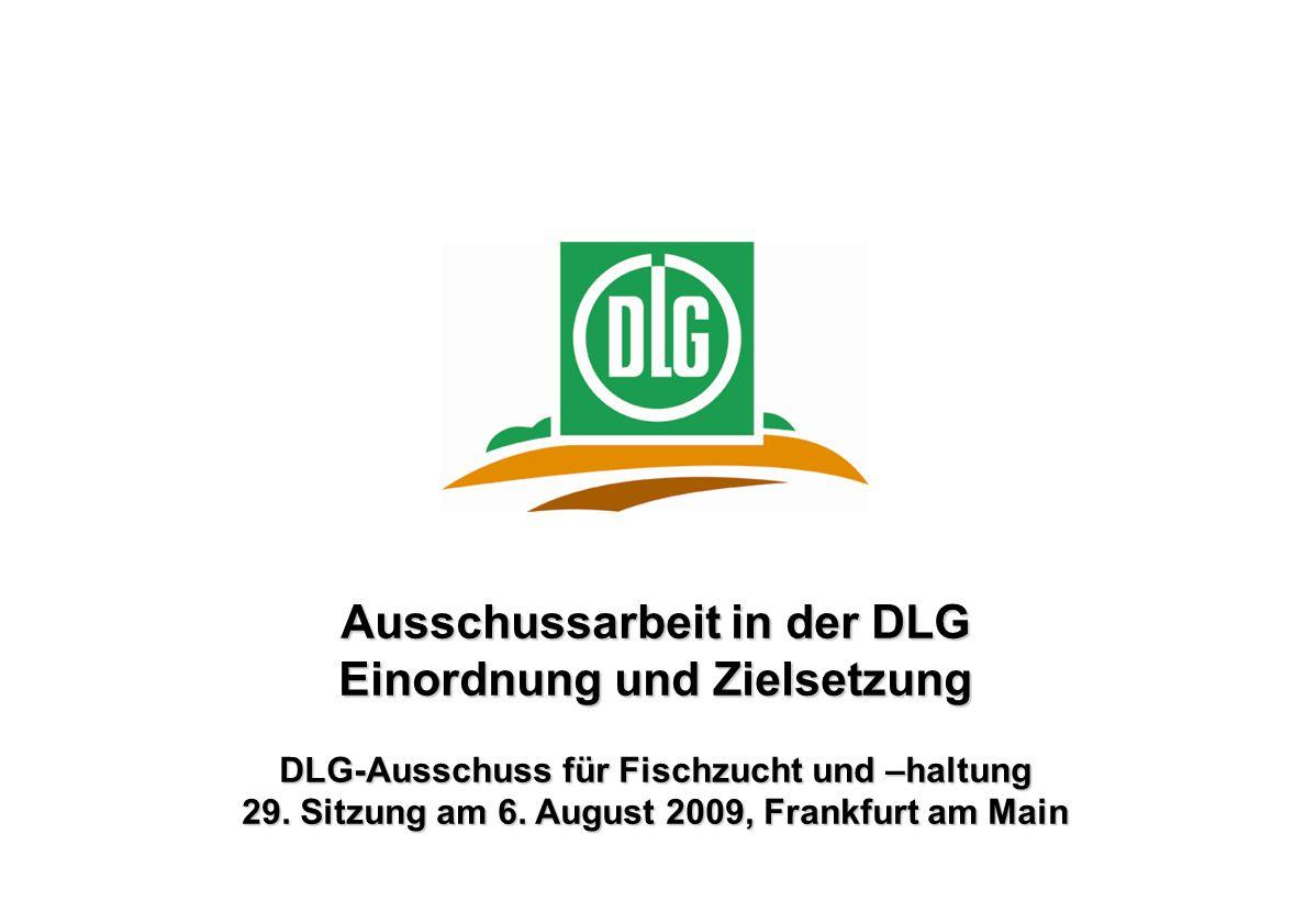 Ausschussarbeit in der DLG Einordnung und Zielsetzung DLG-Ausschuss für Fischzucht und –haltung 29. Sitzung am 6. August 2009, Frankfurt am Main