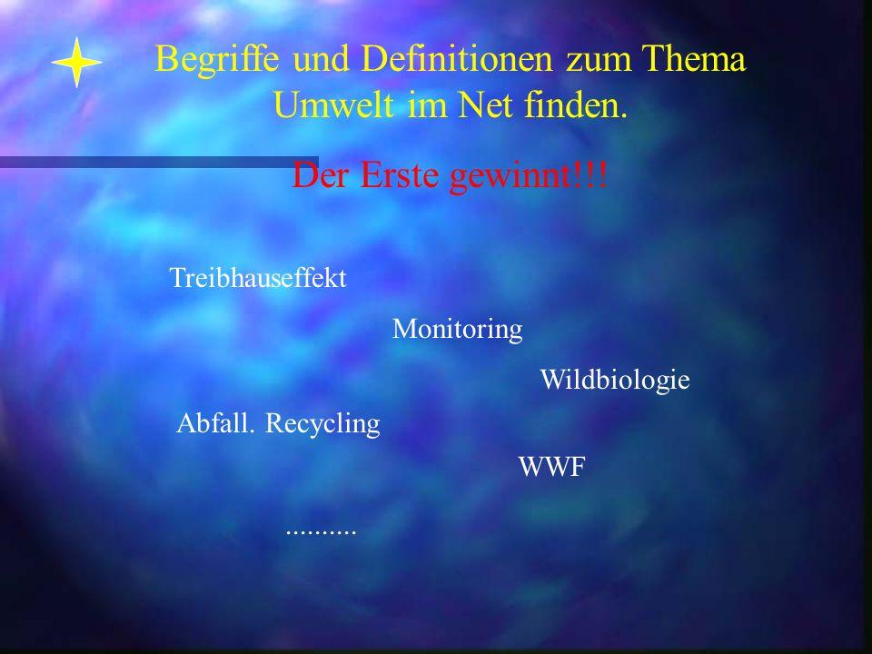 Begriffe und Definitionen zum Thema Umwelt im Net finden. Der Erste gewinnt!!! Treibhauseffekt Abfall. Recycling Wildbiologie Monitoring WWF..........