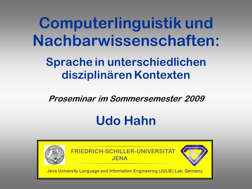 Computerlinguistik und Nachbarwissenschaften: Sprache in unterschiedlichen disziplinären Kontexten Proseminar im Sommersemester 2009 Udo Hahn Jena Uni