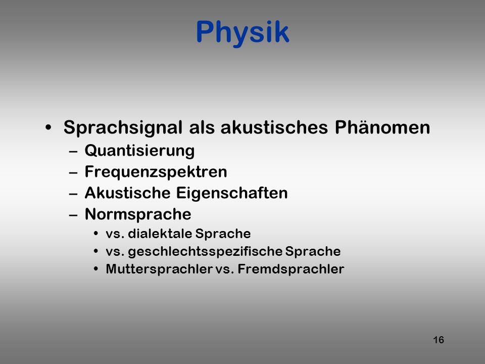 16 Physik Sprachsignal als akustisches Phänomen –Quantisierung –Frequenzspektren –Akustische Eigenschaften –Normsprache vs. dialektale Sprache vs. ges