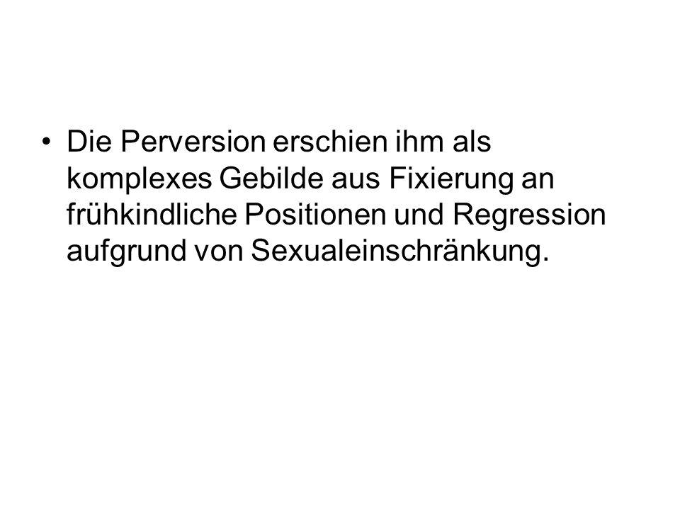 Die Perversion erschien ihm als komplexes Gebilde aus Fixierung an frühkindliche Positionen und Regression aufgrund von Sexualeinschränkung.